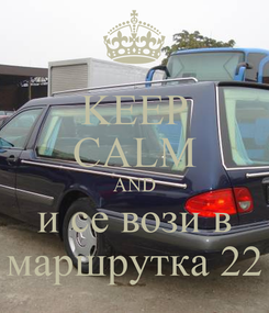Poster: KEEP CALM AND и се вози в маршрутка 22