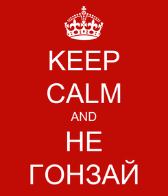 Poster: KEEP CALM AND НЕ ГОНЗАЙ