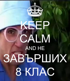 Poster: KEEP CALM AND НЕ ЗАВЪРШИХ 8 КЛАС