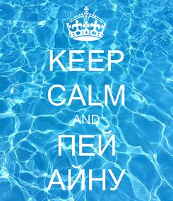 Poster: KEEP CALM AND ПЕЙ АЙНУ
