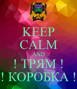 Poster: KEEP CALM AND ! ТРЯМ ! ! КОРОБКА !