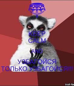 Poster: KEEP CALM AND УЗБАГОЙСЯ ТОЛЬКО УЗБАГОЙСЯ!!!