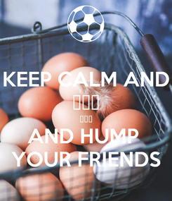 Poster: KEEP CALM AND 炒你的 虾面👇 AND HUMP  YOUR FRIENDS