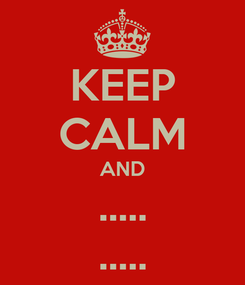 Poster: KEEP CALM AND ..... .....