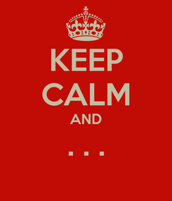 Poster: KEEP CALM AND . . .