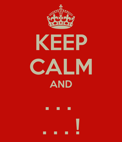 Poster: KEEP CALM AND . . .  . . . !