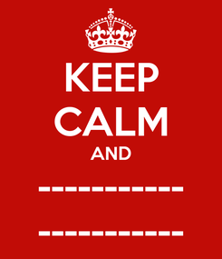 Poster: KEEP CALM AND ----------- -----------