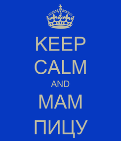 Poster: KEEP CALM AND МАМ ПИЦУ