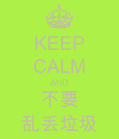 Poster: KEEP CALM AND 不要 乱丢垃圾