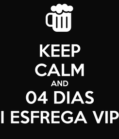 Poster: KEEP CALM AND 04 DIAS I ESFREGA VIP