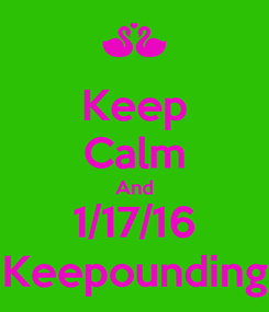 Poster: Keep Calm And 1/17/16 Keepounding