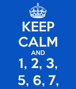 Poster: KEEP CALM AND 1, 2, 3, 5, 6, 7,
