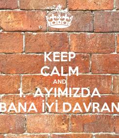 Poster: KEEP CALM AND 1.  AYIMIZDA BANA İYİ DAVRAN