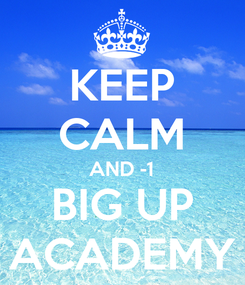 Poster: KEEP CALM AND -1 BIG UP ACADEMY