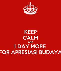 Poster: KEEP CALM AND 1 DAY MORE  FOR APRESIASI BUDAYA