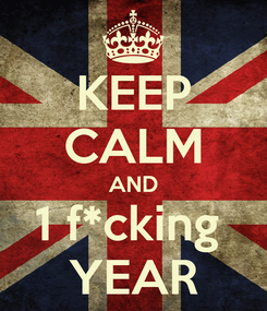Poster: KEEP CALM AND 1 f*cking  YEAR