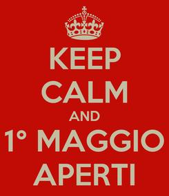 Poster: KEEP CALM AND 1° MAGGIO APERTI