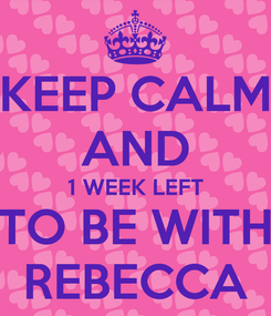Poster: KEEP CALM AND 1 WEEK LEFT TO BE WITH REBECCA