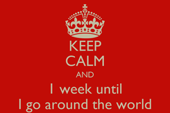 Poster: KEEP CALM AND 1 week until I go around the world