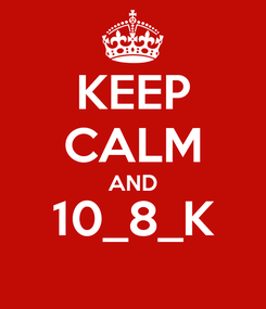 Poster: KEEP CALM AND 10_8_K
