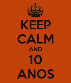 Poster: KEEP CALM AND 10 ANOS