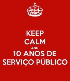 Poster: KEEP CALM AND 10 ANOS DE SERVIÇO PÚBLICO