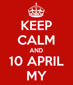 Poster: KEEP CALM AND 10 APRIL MY