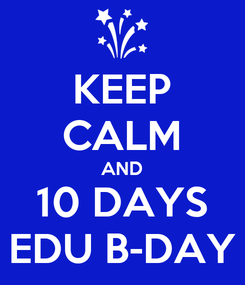 Poster: KEEP CALM AND 10 DAYS EDU B-DAY