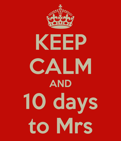 Poster: KEEP CALM AND 10 days to Mrs
