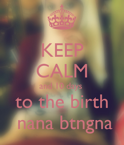 Poster: KEEP CALM and 10 days  to the birth  nana btngna