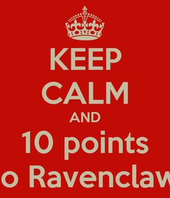 Poster: KEEP CALM AND 10 points To Ravenclaw