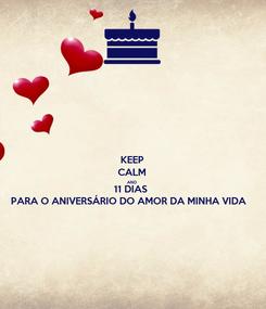 Poster: KEEP CALM AND 11 DIAS  PARA O ANIVERSÁRIO DO AMOR DA MINHA VIDA