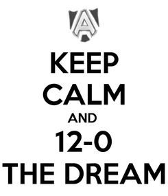 Poster: KEEP CALM AND  12-0 THE DREAM