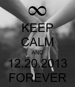 Poster: KEEP CALM AND 12.20.2013 FOREVER