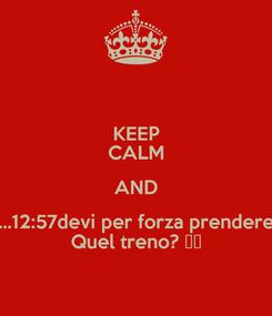 Poster: KEEP CALM AND ...12:57devi per forza prendere Quel treno? ❤️