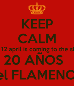 Poster: KEEP CALM and 12 april is coming to the show 20 AÑOS   del FLAMENCO