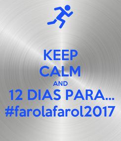 Poster: KEEP CALM AND  12 DIAS PARA... #farolafarol2017