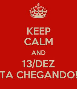 Poster: KEEP CALM AND 13/DEZ TA CHEGANDO!