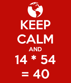 Poster: KEEP CALM AND 14 * 54 = 40