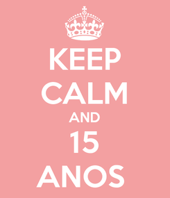 Poster: KEEP CALM AND 15 ANOS