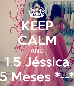 Poster: KEEP CALM AND 1.5 Jéssica 5 Meses *--*
