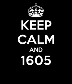 Poster: KEEP CALM AND 1605
