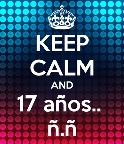 Poster: KEEP CALM AND 17 años..  ñ.ñ