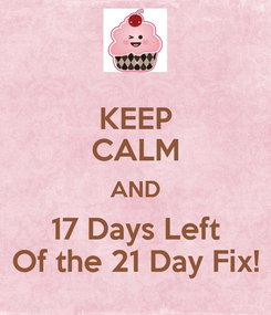 Poster: KEEP CALM AND 17 Days Left Of the 21 Day Fix!
