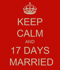 Poster: KEEP CALM AND 17 DAYS  MARRIED