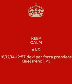 Poster: KEEP CALM AND 18/12/14-12:57 devi per forza prendere Quel treno? <3