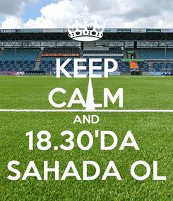 Poster: KEEP CALM AND 18.30'DA  SAHADA OL