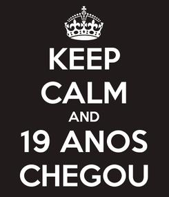 Poster: KEEP CALM AND 19 ANOS CHEGOU
