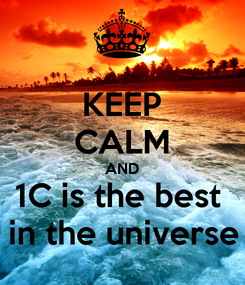 Poster: KEEP CALM AND 1C is the best  in the universe