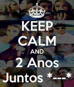 Poster: KEEP CALM AND 2 Anos Juntos *---*